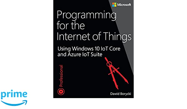 Programming for the Internet of Things: Using Windows 10 IoT Core and Azure IoT Suite Developer Reference: Amazon.es: Dawid Borycki: Libros en idiomas ...
