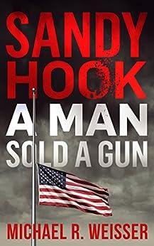 Sandy Hook: A Man Sold A Gun (Guns in America Book 7) by [Weisser, Michael R.]