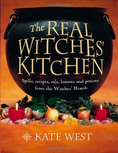 Real Witches Kitchen (The Real Witches' Kitchen: Spells, Recipes, Oils, Lotions and Potions from the Witches' Hearth by Kate West)