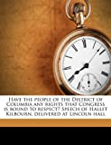 Have the People of the District of Columbia Any Rights That Congress Is Bound to Respect? Speech of Hallet Kilbourn, Delivered at Lincoln Hall, Hallet Kilbourn, 1149912006