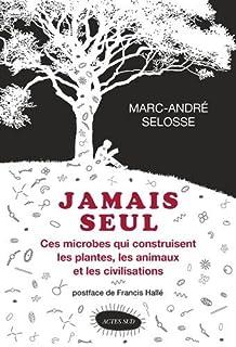 Jamais seul : ces microbes qui construisent les plantes, les animaux et les civilisations, Selosse, Marc-André