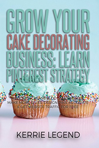 Grow Your Cake Decorating Business: Learn Pinterest Strategy: How to Increase Blog Subscribers, Make More Sales, Design Pins, Automate & Get Website Traffic for Free -