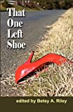 That One Left Shoe, Betsy A. Riley, Jack B. Downs, Andy Gerb, Sara Van der Wansem, Jo Donaldson, Regina Sokas, Joelle Jarvis, Kerry Peresta, Joshua Williams, Nancy Clark Townsend, Reggie Greenberg, Desdemona Pike, Delfina Hex, 0983735662