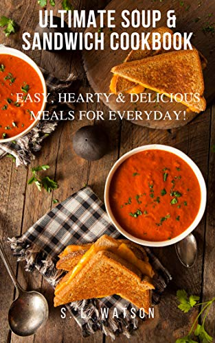 Ultimate Soup & Sandwich Cookbook: Easy, Hearty & Delicious Meals For Everyday! (Southern Cooking Recipes Book 83) by [Watson, S. L.]