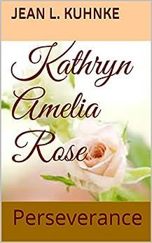 Kathryn Amelia Rose: Perseverance by [Kuhnke, Jean L.]