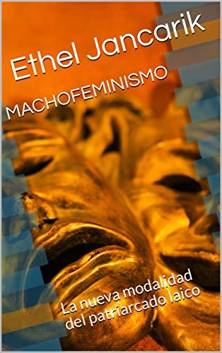MACHOFEMINISMO: La nueva modalidad del patriarcado laico por Ethel Jancarik