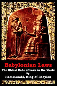 Babylonian Laws- The Oldest Code of Laws in the World by [Hammurabi, King of Babylon]