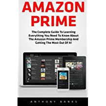 Amazon Prime: The Complete Guide to Learning Everything You Need to Know About the Amazon Prime Membership and Getting the Most Out of It! (Amazon Prime Books, Amazon Prime Membership, Amazon Prime)