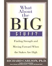 WHAT ABOUT THE BIG STUFF?: FINDING STRENGTH AND MOVING FORWARD WHEN THE STAKES ARE HIGH (Don't Sweat the Small Stuff Series)