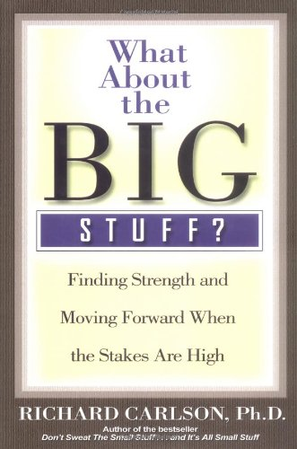 (What About the Big Stuff?: Finding Strength and Moving Forward When the Stakes Are High (Don't Sweat the Small Stuff Series))