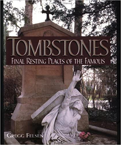 Tombstones, Final Resting Places of the Famous by Gregg Felsen (1999-08-01)