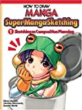 How To Draw Manga: Sketching Manga-Style Volume 1: Sketching As Composition Planning