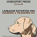 Labrador Retriever Dog Raising & Training 101 | HowExpert Press,Amy Brannan