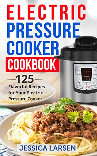 Electric Pressure Cooker Cookbook: 125 Flavorful Recipes for Your Electric Pressure Cooker - [Cooking books for Slow Cookers, Pressure Cookers, Crock Pots and Instant Pots] by Jessica Larsen