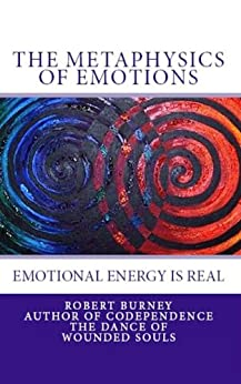 The Metaphysics of Emotions -  emotional energy is real (The Law of Attraction -  Misunderstood & Misinterpreted Book 2) by [Burney, Robert]