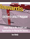 Customer Loyalty Program - Simple Steps to Win, Insights and Opportunities for Maxing Out Success