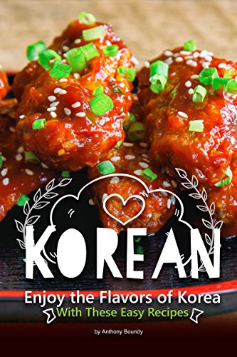 Korean Cookbook: Enjoy the Flavors of Korea With These Easy Recipes by Anthony Boundy
