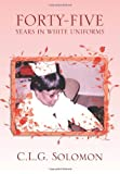 Forty-Five Years in White Uniforms, C. L. G. Solomon, 1483656489