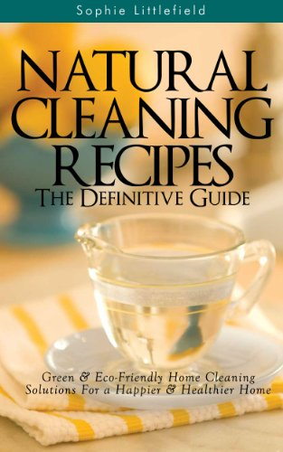 Natural Cleaning Recipes – The Definitive Guide: Green & Eco-Friendly Home Cleaning Solutions for a Happier & Healthier Home by [Littlefield, Sophie]