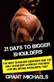 21 Days to Bigger Shoulders: The Illustrated Guide to the Best Shoulder exercises and the ONLY Shoulder Workout You Need for Big, Broad Shoulders, Fast