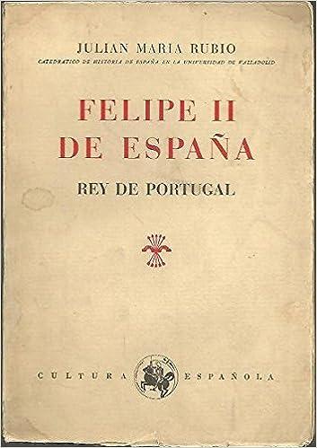 FELIPE II DE ESPAÑA, REY DE PORTUGAL.: Amazon.es: RUBIO, Julián María.: Libros