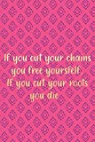 If You Cut Your Chains You Free Yourself. If You Cut Y...
