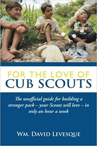 For the love of cub scouts the unofficial guide for building a for the love of cub scouts the unofficial guide for building a stronger pack your scouts will love in only an hour a week wm david levesque fandeluxe Images