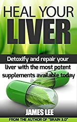 Heal Your Liver - Detoxify and repair your liver with the most potent supplements available today (English Edition)