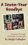 A Seven-Year Goodbye: a Journey Through Child Loss and Beyond, Margo Gallagher, 147753704X