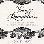 Young Romantics: The Shelleys, Byron and Other Tangled Lives   Daisy Hay