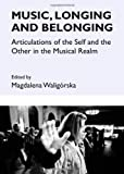 Music, Longing and Belonging : Articulations of the Self and the Other in the Musical Realm, Waligórska, Magdalena, 1443848301