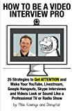 """Most video interviews look and sound HORRIBLE!        Why?      Because the interviewers and interviewees don't know """"How to Be a Video Interview Pro: 25 Strategies to Get ATTENTION and Make Your YouTube, Livestream, Google Hangouts, Skype Intervi..."""