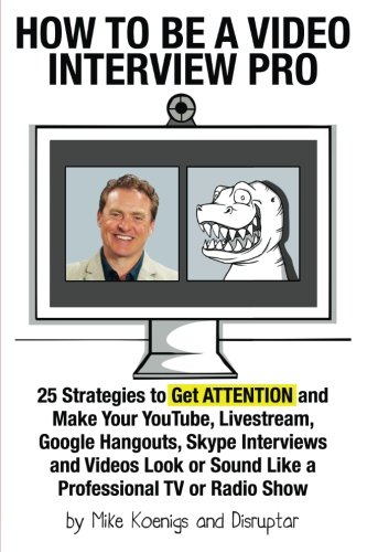 How to Be a Video Interview Pro: 25 Strategies to Get ATTENTION and Make Your YouTube, Livestream, Google Hangouts, Skype Interviews and Videos Look or Sound Like a Professional TV or Radio Show