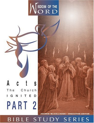 Acts: The Church Ignited: Part 2 (Wisdom of Thje Word Bible Study)