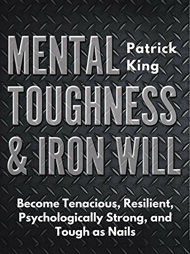Mental Toughness & Iron Will: Become Tenacious, Resilient, Psychologically Strong, and Tough as Nails (Personality And Personal Growth 7th Edition Ebook)