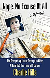 Nope. No Excuse At All: The Story of My Latest Attempt to Write a Novel but This Time with Cancer