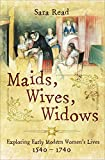 Maids, Wives, Widows: Exploring Early Modern Women s Lives, 1540–1740