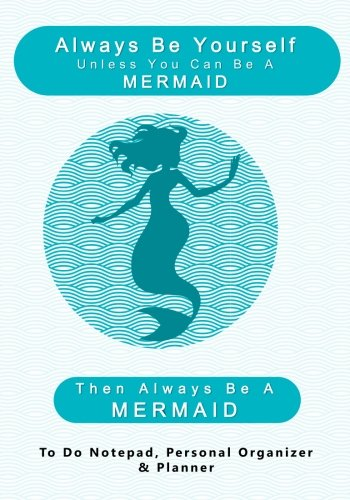Always Be Yourself Unless You Can Be A Mermaid, Then Always Be A MERMAID: To Do Notepad, Personal Organizer and Planner (Funny, Humorous, and ... Daily Planners and Organizers for Women)