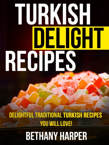 Turkish Delight Recipes - Delightful Traditional Turkish Recipes You will Love! by Bethany Harper