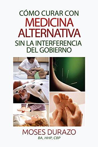 Descargar Libro Cómo Curar Con Medicina Alternativa Sin La Interferencia Del Gobierno Moses Durazo