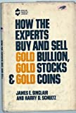 How the Experts Buy and Sell Gold Bullion, Gold Stocks and Gold Coins, James E. Sinclair and Harry D. Schultz, 0870003097