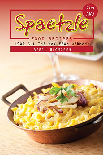 Top 30 Spaetzle Food Recipes: Food All the Way from Germany by April Blomgren
