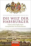 Die Welt der Habsburger: Glanz und Tragik eines europäischen Herrscherhauses