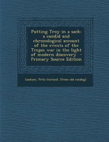 Putting Troy in a sack; a candid and chronological account of the events of the Trojan war in the light of modern discovery
