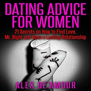 Dating Advice for Women: 21 Dating Secrets on How to Find Love, Mr. Right and Have a Lasting Relationship Audiobook