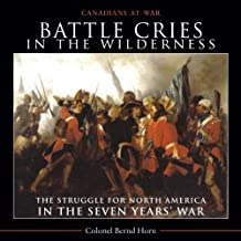 Battle Cries in the Wilderness: The Struggle for North America in the Seven Yearsƒ__ War: Written by Colonel Bernd Horn, 2011 Edition, Publisher: Dundurn [Paperback]