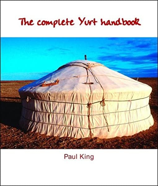 The Complete Yurt Handbook King Paul 9781899233083 Amazon Com Books A circular tent consisting of a framework of poles covered with felt or skins, used by. the complete yurt handbook king paul