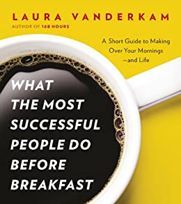 What the Most Successful People Do Before Breakfast: A Short Guide to Making Over Your Mornings - and Life by [Vanderkam, Laura]