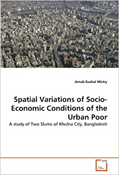 Spatial Variations of Socio-Economic Conditions of the Urban Poor: A study of Two Slums of Khulna City, Bangladesh