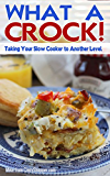 What A Crock!: Taking Your Slow Cooker to Another Level.